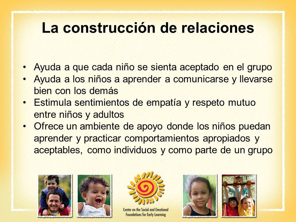 La construcción de relaciones Ayuda a que cada niño se sienta aceptado en el grupo Ayuda a los niños a aprender a comunicarse y llevarse bien con los