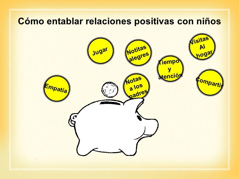 Cómo entablar relaciones positivas con niños Jugar Tiempo y atención Visitas Al hogar Compartir Empatía Notas a los padres Notitas alegres