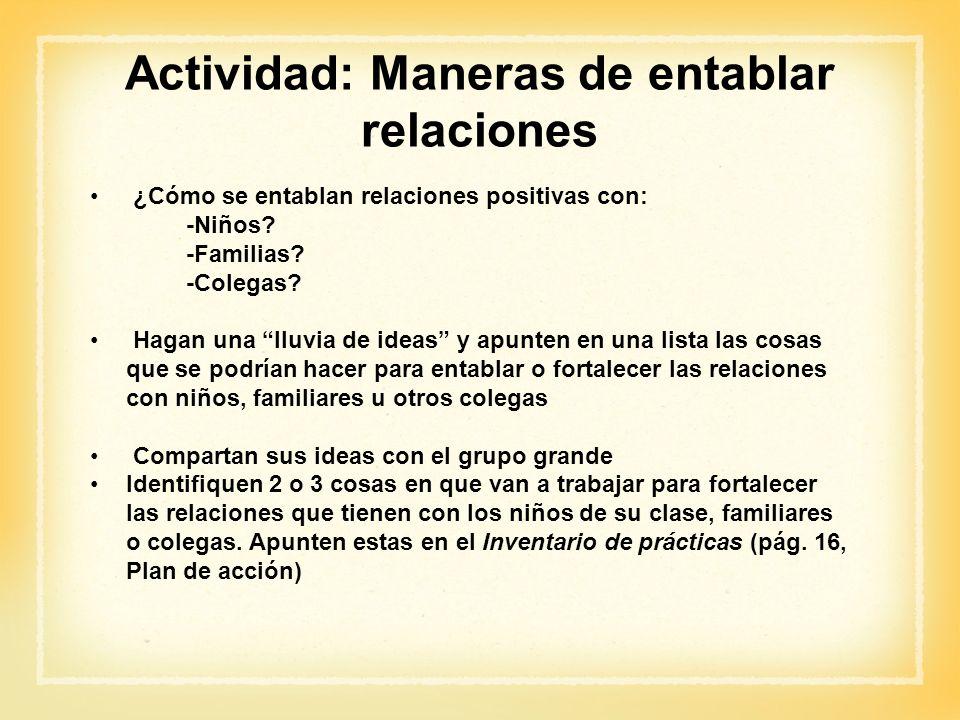 Actividad: Maneras de entablar relaciones ¿Cómo se entablan relaciones positivas con: -Niños? -Familias? -Colegas? Hagan una lluvia de ideas y apunten