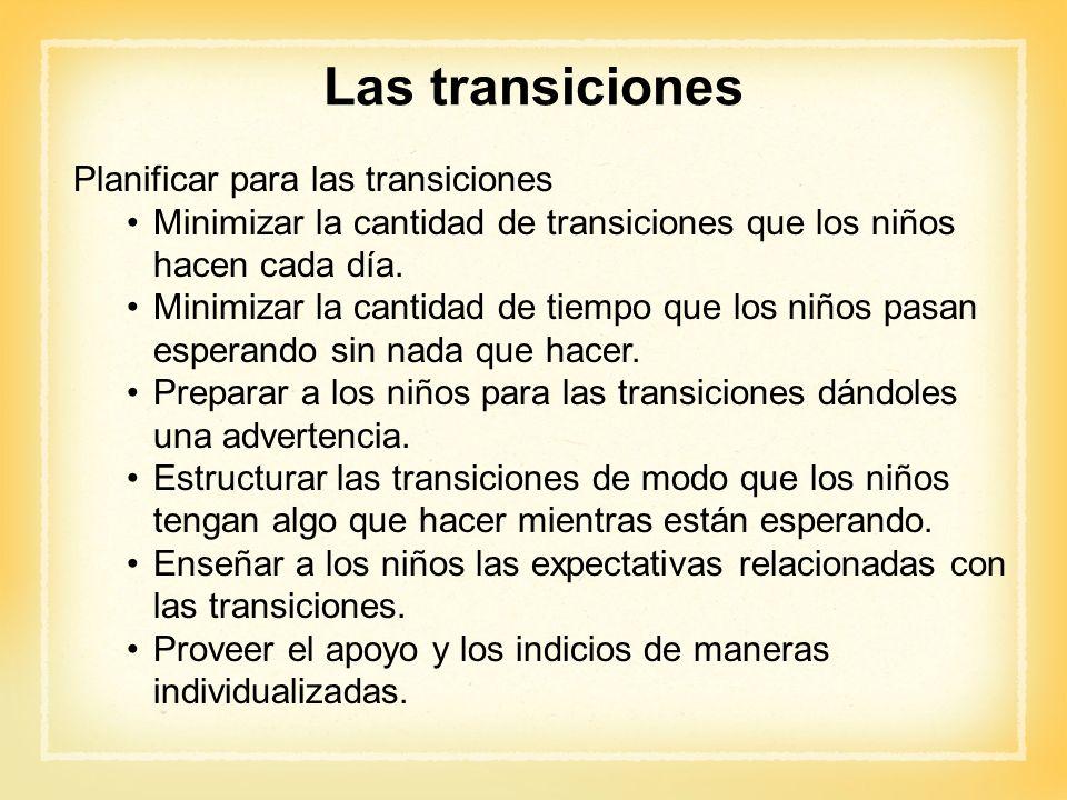 Las transiciones Planificar para las transiciones Minimizar la cantidad de transiciones que los niños hacen cada día. Minimizar la cantidad de tiempo