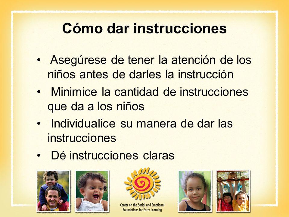 Cómo dar instrucciones Asegúrese de tener la atención de los niños antes de darles la instrucción Minimice la cantidad de instrucciones que da a los n