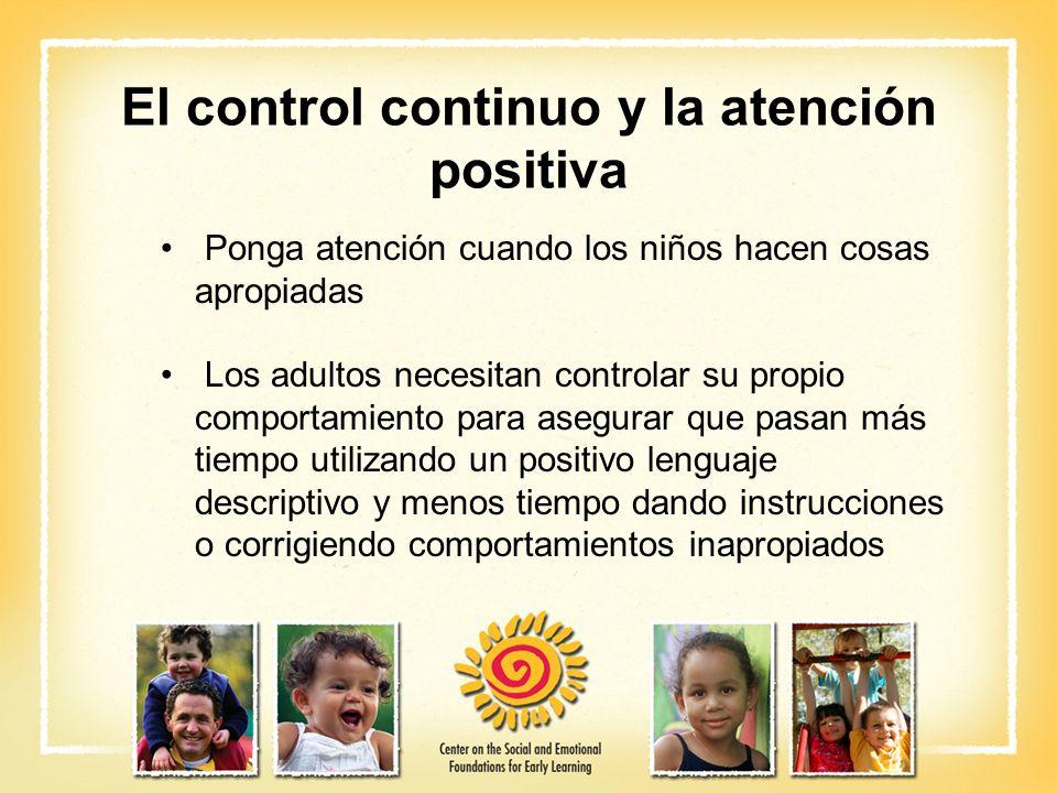 El control continuo y la atención positiva Ponga atención cuando los niños hacen cosas apropiadas Los adultos necesitan controlar su propio comportami
