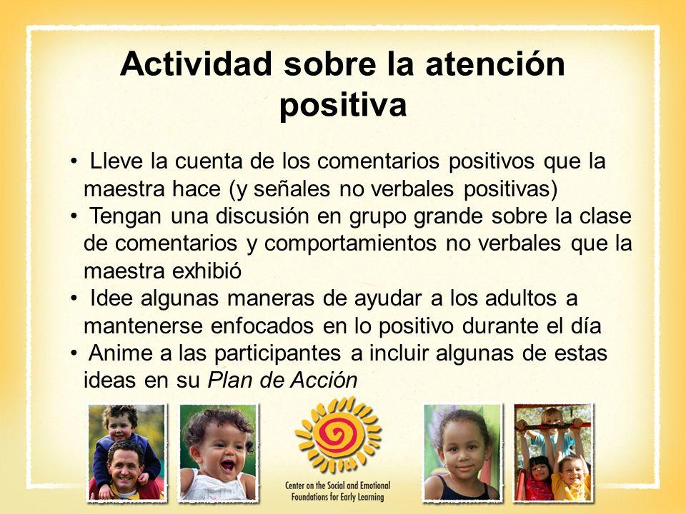 Actividad sobre la atención positiva Lleve la cuenta de los comentarios positivos que la maestra hace (y señales no verbales positivas) Tengan una dis
