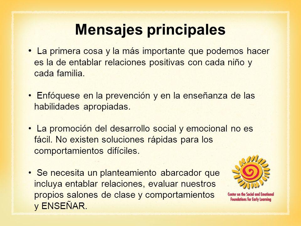 Mensajes principales La primera cosa y la más importante que podemos hacer es la de entablar relaciones positivas con cada niño y cada familia. Enfóqu
