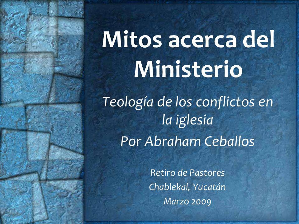 Mitos acerca del Ministerio Teología de los conflictos en la iglesia Por Abraham Ceballos Retiro de Pastores Chablekal, Yucatán Marzo 2009