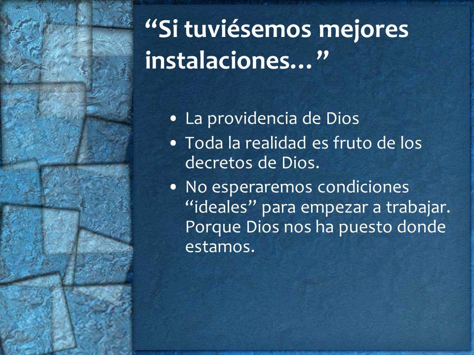 Si tuviésemos mejores instalaciones… La providencia de Dios Toda la realidad es fruto de los decretos de Dios. No esperaremos condiciones ideales para