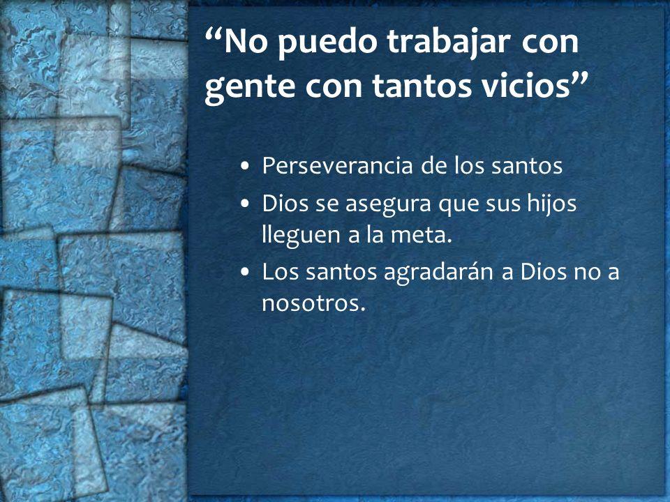 No puedo trabajar con gente con tantos vicios Perseverancia de los santos Dios se asegura que sus hijos lleguen a la meta. Los santos agradarán a Dios