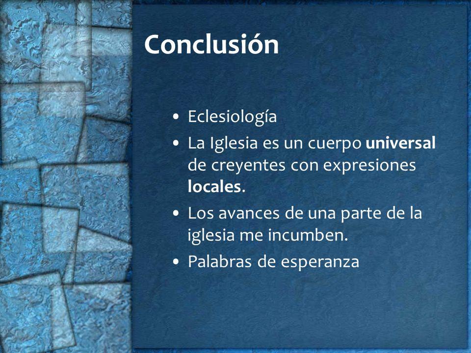 Conclusión Eclesiología La Iglesia es un cuerpo universal de creyentes con expresiones locales. Los avances de una parte de la iglesia me incumben. Pa