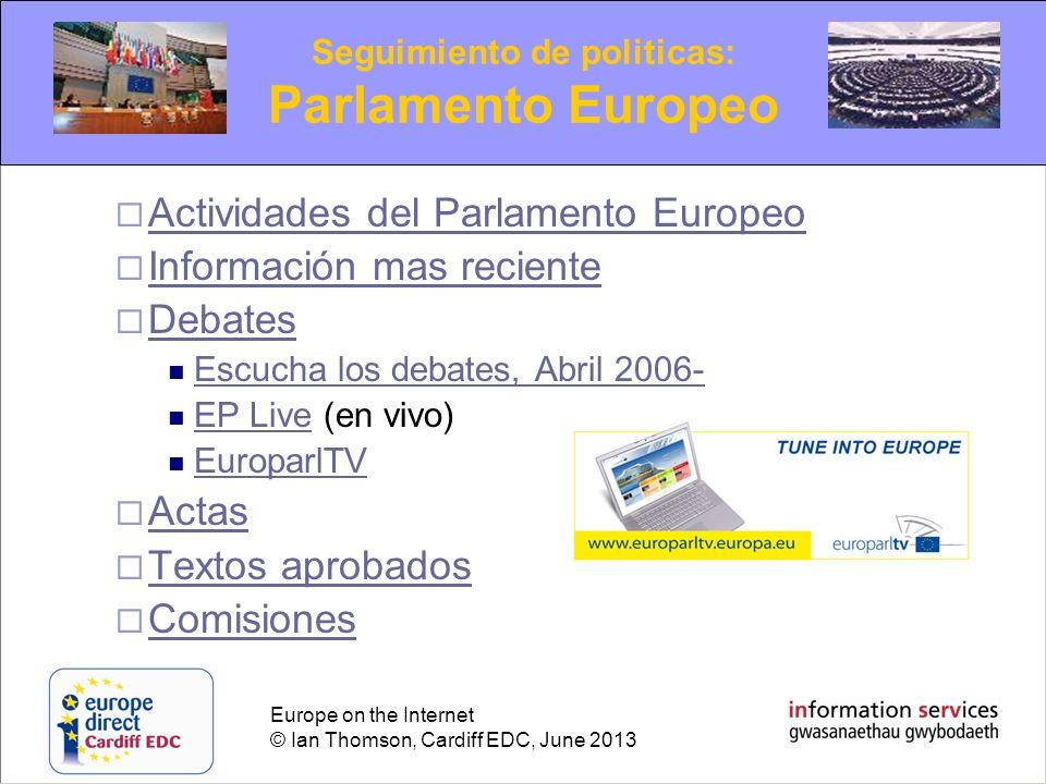 Europe on the Internet © Ian Thomson, Cardiff EDC, June 2013 Actividades del Parlamento Europeo Información mas reciente Debates Escucha los debates,