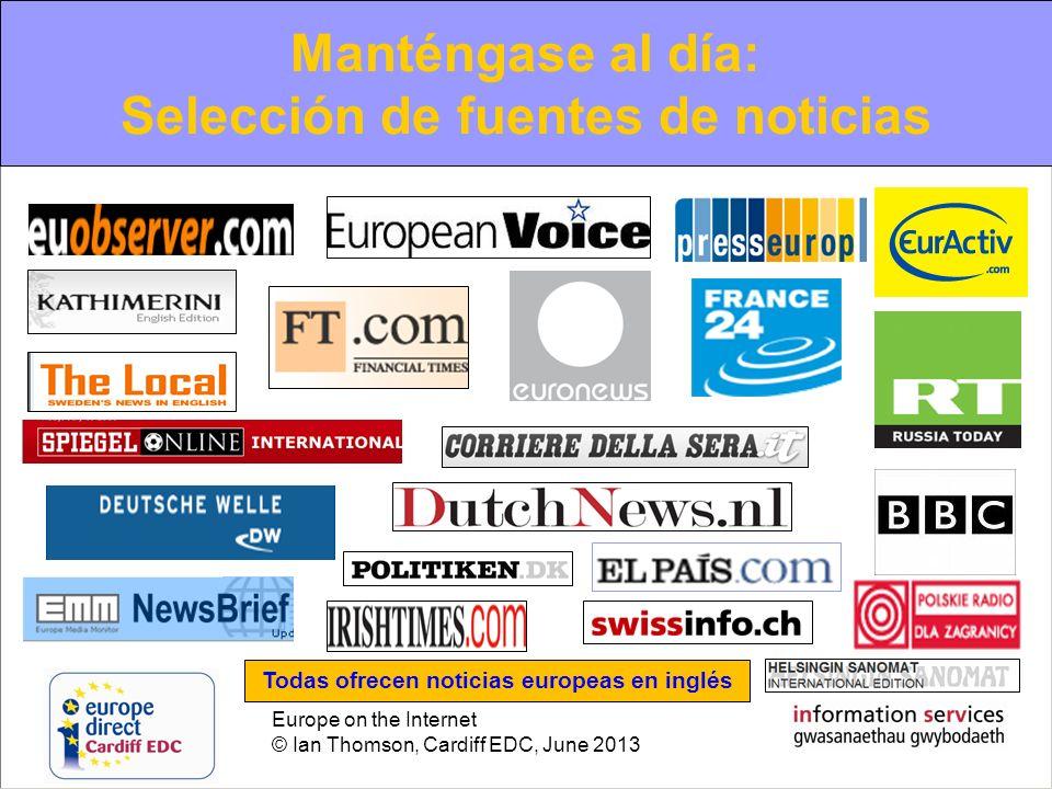 Europe on the Internet © Ian Thomson, Cardiff EDC, June 2013 Manténgase al día: Selección de fuentes de noticias Todas ofrecen noticias europeas en in