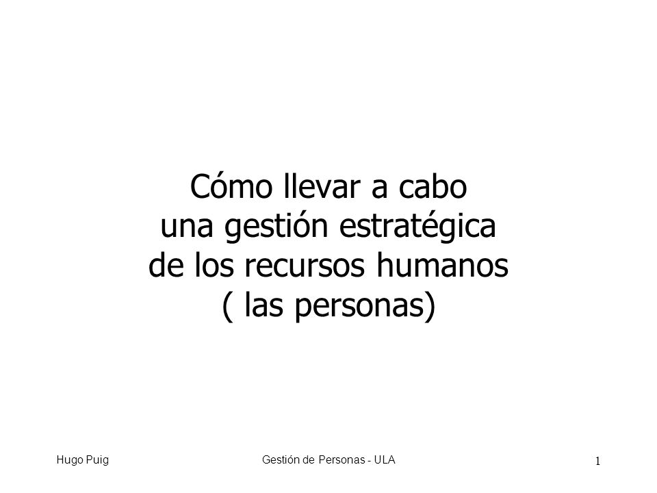 Hugo PuigGestión de Personas - ULA 1 Cómo llevar a cabo una gestión estratégica de los recursos humanos ( las personas)