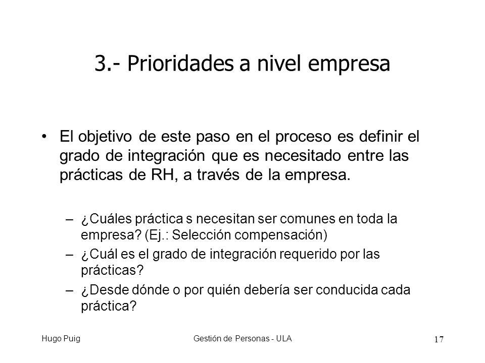 Hugo PuigGestión de Personas - ULA 17 3.- Prioridades a nivel empresa El objetivo de este paso en el proceso es definir el grado de integración que es necesitado entre las prácticas de RH, a través de la empresa.