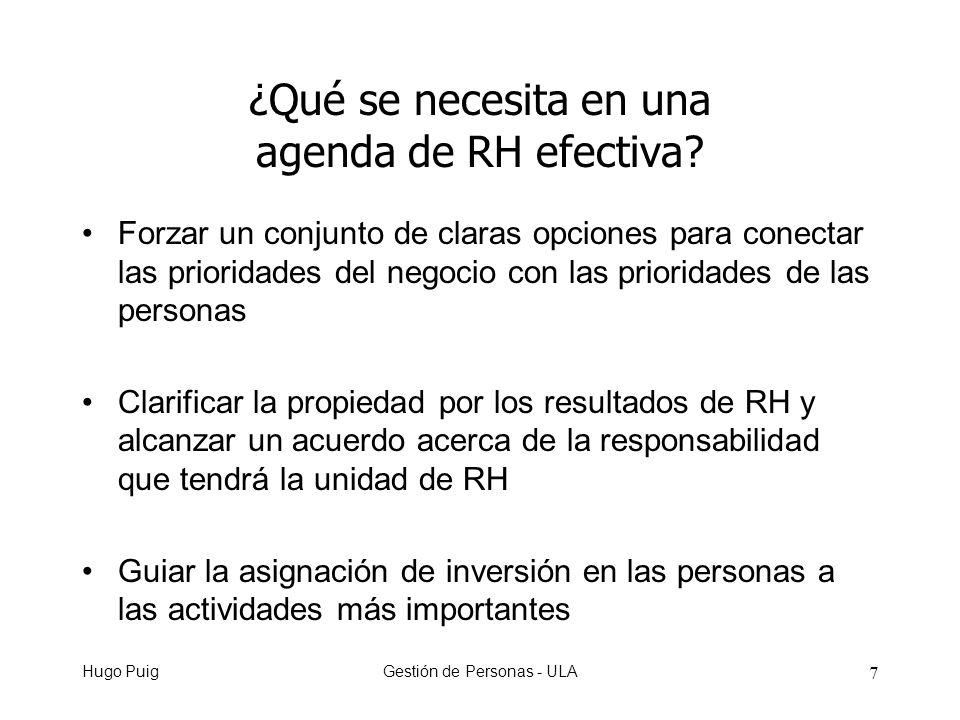 Hugo PuigGestión de Personas - ULA 8 Dirigir la energía del nivel superior de la empresa hacia las cosas que producen más impacto Definir la estructura organizacional y sistemas para la función de RH a través de las unidades de negocio de la empresa Energizar a las personas con un sentido del asunto ¿Qué se necesita en una agenda de RH efectiva?