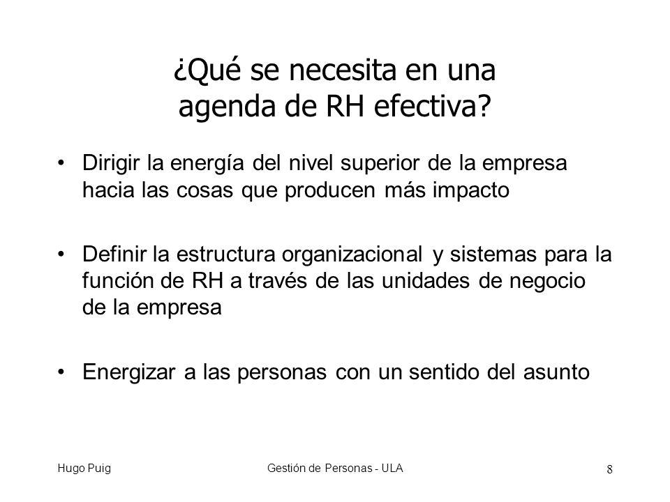 Hugo PuigGestión de Personas - ULA 8 Dirigir la energía del nivel superior de la empresa hacia las cosas que producen más impacto Definir la estructura organizacional y sistemas para la función de RH a través de las unidades de negocio de la empresa Energizar a las personas con un sentido del asunto ¿Qué se necesita en una agenda de RH efectiva