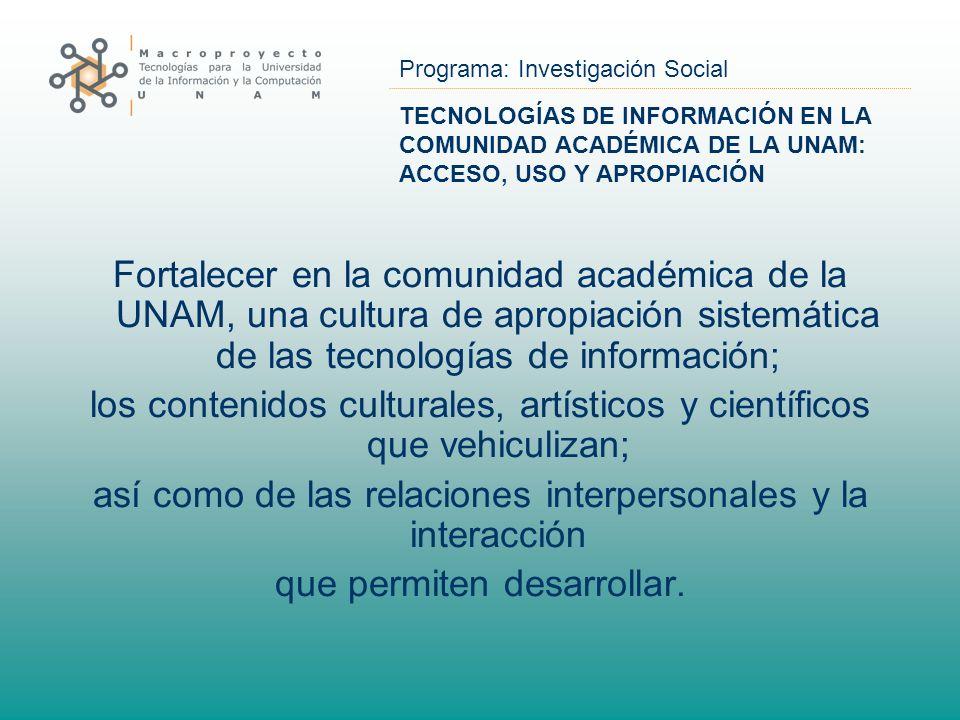 Programa: Investigación Social TECNOLOGÍAS DE INFORMACIÓN EN LA COMUNIDAD ACADÉMICA DE LA UNAM: ACCESO, USO Y APROPIACIÓN Fortalecer en la comunidad a