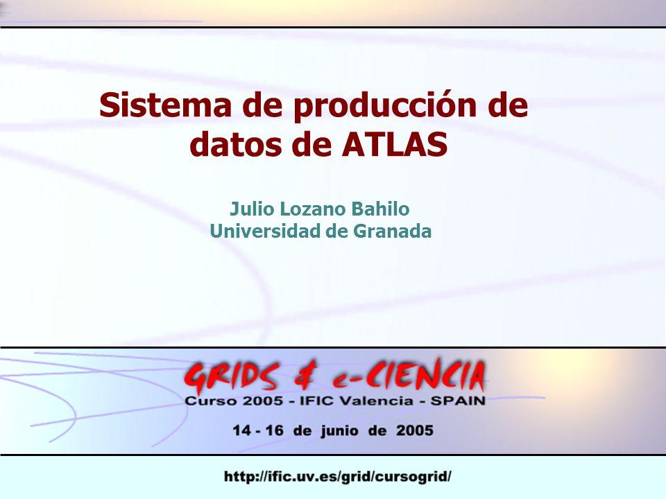 Sistema de producción de datos de ATLAS Julio Lozano Bahilo Universidad de Granada