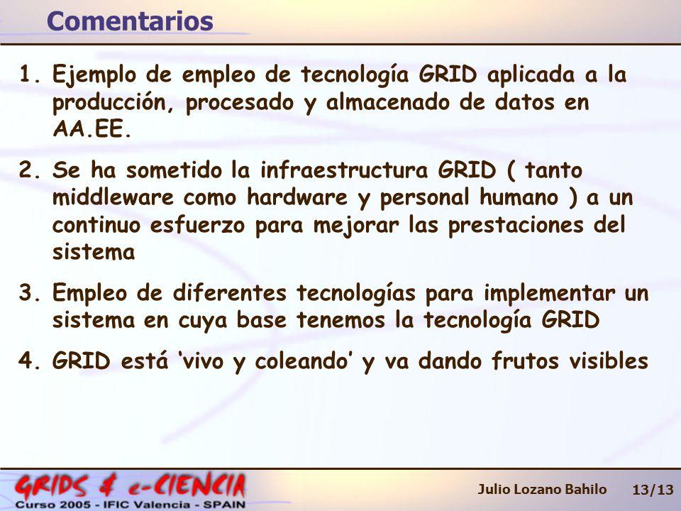 Comentarios 13/13 Julio Lozano Bahilo 1.Ejemplo de empleo de tecnología GRID aplicada a la producción, procesado y almacenado de datos en AA.EE. 2.Se