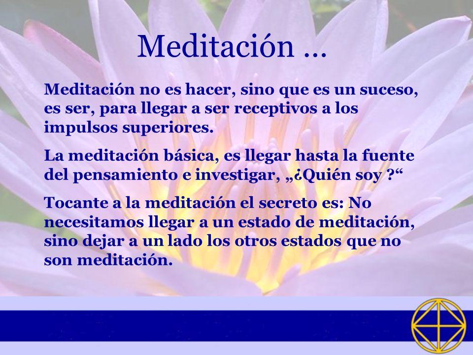 Meditación … Meditación no es hacer, sino que es un suceso, es ser, para llegar a ser receptivos a los impulsos superiores. La meditación básica, es l