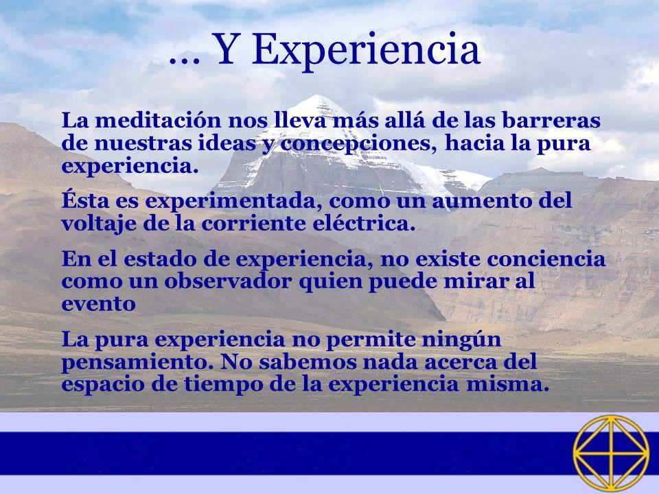 … Y Experiencia La meditación nos lleva más allá de las barreras de nuestras ideas y concepciones, hacia la pura experiencia. Ésta es experimentada, c