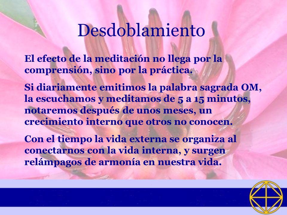 Desdoblamiento El efecto de la meditación no llega por la comprensión, sino por la práctica. Si diariamente emitimos la palabra sagrada OM, la escucha