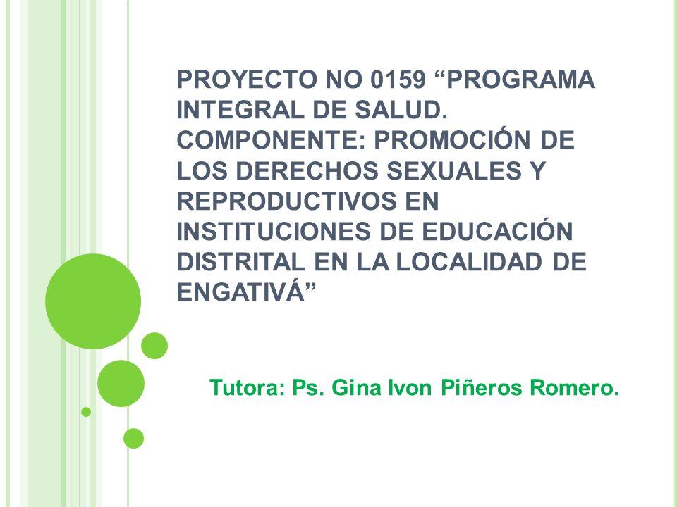 PROYECTO NO 0159 PROGRAMA INTEGRAL DE SALUD. COMPONENTE: PROMOCIÓN DE LOS DERECHOS SEXUALES Y REPRODUCTIVOS EN INSTITUCIONES DE EDUCACIÓN DISTRITAL EN