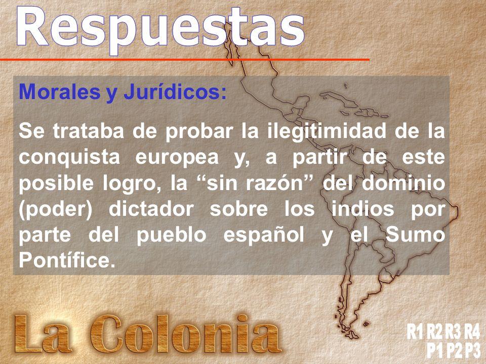 Morales y Jurídicos: Se trataba de probar la ilegitimidad de la conquista europea y, a partir de este posible logro, la sin razón del dominio (poder) dictador sobre los indios por parte del pueblo español y el Sumo Pontífice.