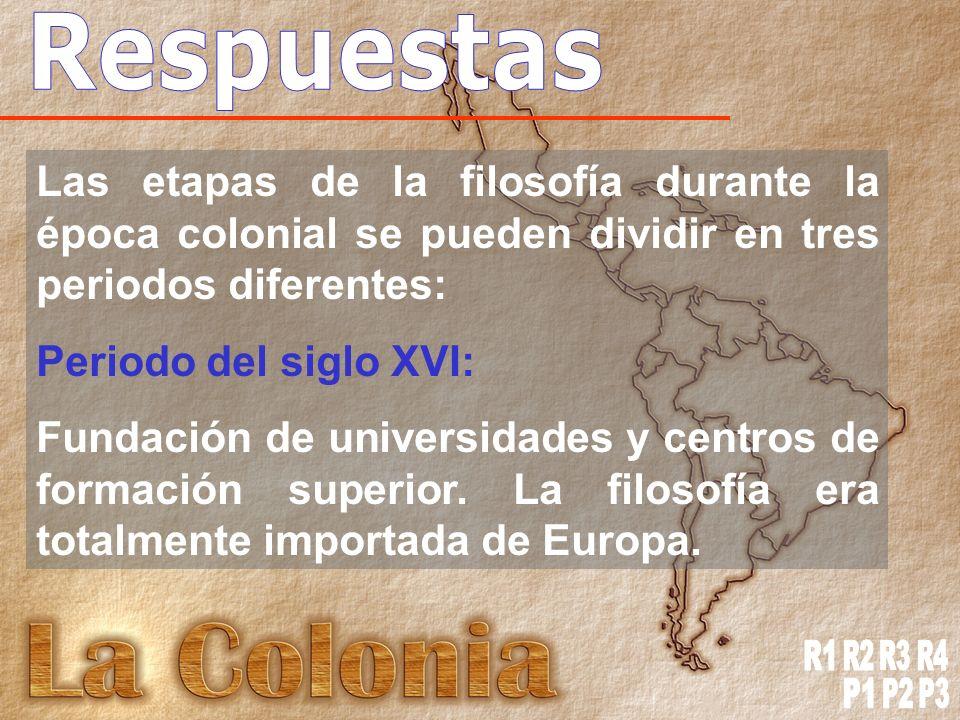 Las etapas de la filosofía durante la época colonial se pueden dividir en tres periodos diferentes: Periodo del siglo XVI: Fundación de universidades y centros de formación superior.