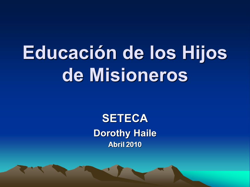 Educación de los Hijos de Misioneros SETECA Dorothy Haile Abril 2010