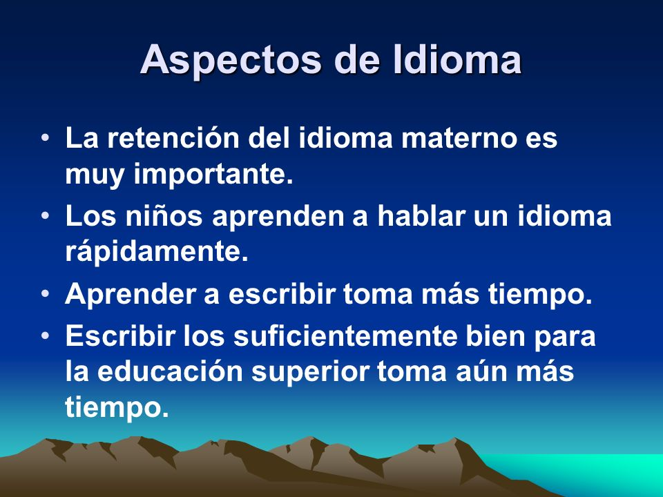 Aspectos de Idioma La retención del idioma materno es muy importante. Los niños aprenden a hablar un idioma rápidamente. Aprender a escribir toma más