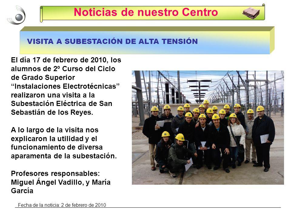 Noticias de nuestro Centro VISITA A SUBESTACIÓN DE ALTA TENSIÓN El día 17 de febrero de 2010, los alumnos de 2º Curso del Ciclo de Grado Superior Instalaciones Electrotécnicas realizaron una visita a la Subestación Eléctrica de San Sebastián de los Reyes.