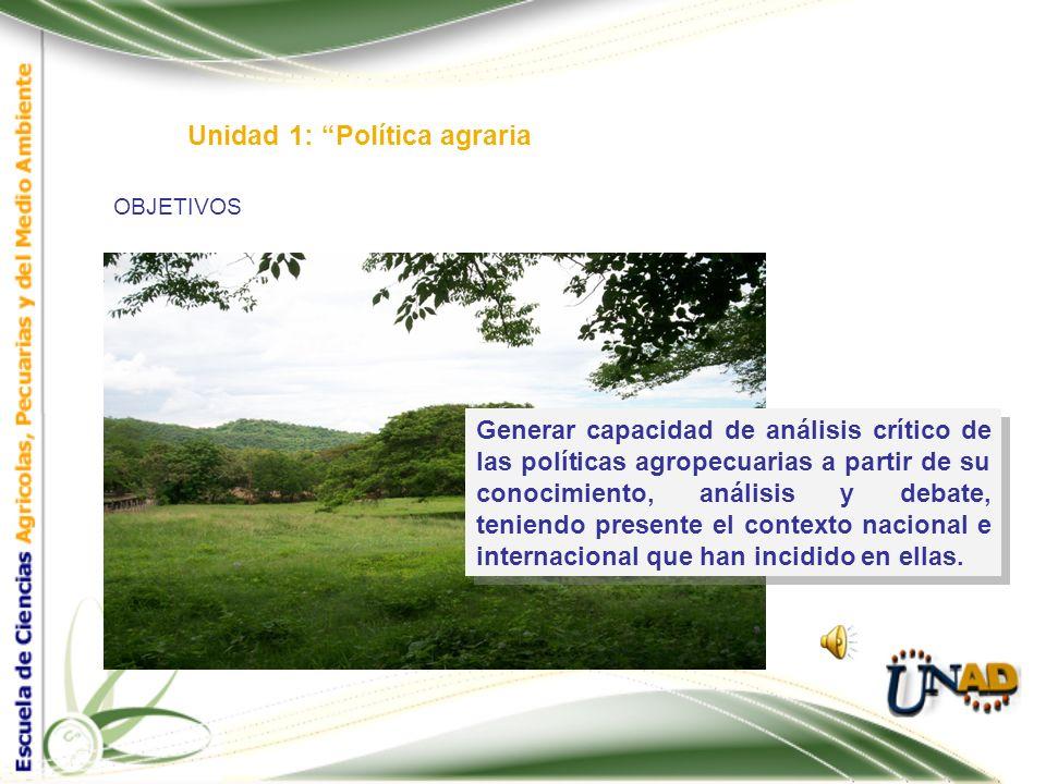 OBJETIVOS Unidad 1: Política agraria Generar capacidad de análisis crítico de las políticas agropecuarias a partir de su conocimiento, análisis y debate, teniendo presente el contexto nacional e internacional que han incidido en ellas.