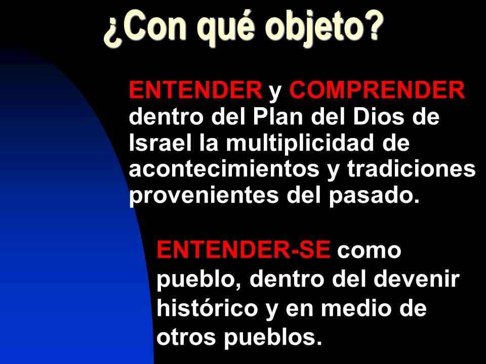 ¿Con qué objeto? ENTENDER y COMPRENDER dentro del Plan del Dios de Israel la multiplicidad de acontecimientos y tradiciones provenientes del pasado. E