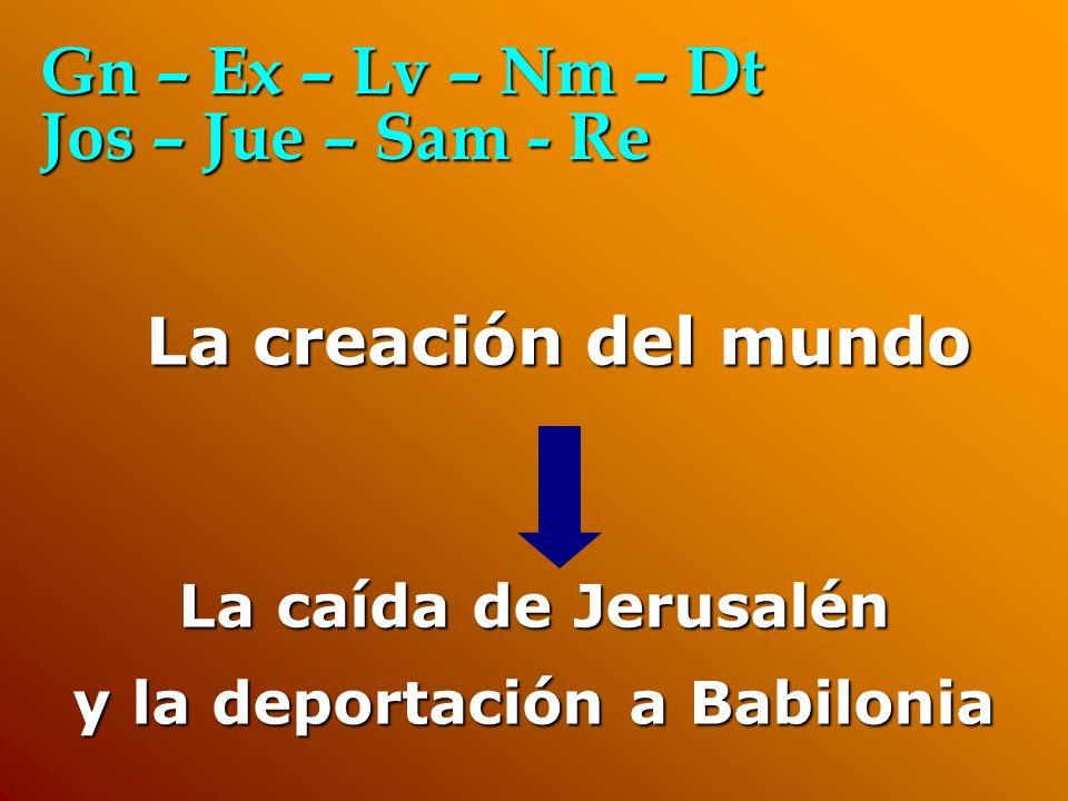 La caída de Jerusalén y la deportación a Babilonia La creación del mundo Gn – Ex – Lv – Nm – Dt Jos – Jue – Sam - Re