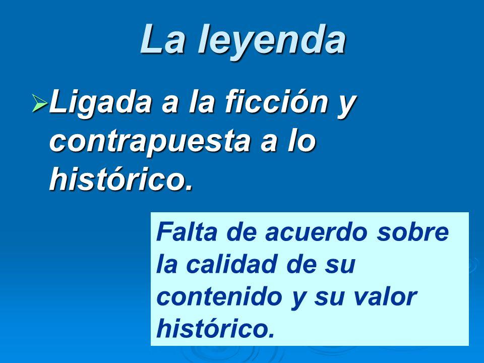 La leyenda Ligada a la ficción y contrapuesta a lo histórico. Ligada a la ficción y contrapuesta a lo histórico. Falta de acuerdo sobre la calidad de