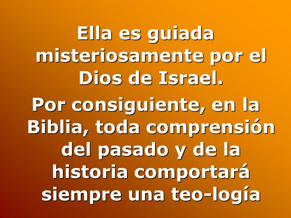 Ella es guiada misteriosamente por el Dios de Israel. Por consiguiente, en la Biblia, toda comprensión del pasado y de la historia comportará siempre