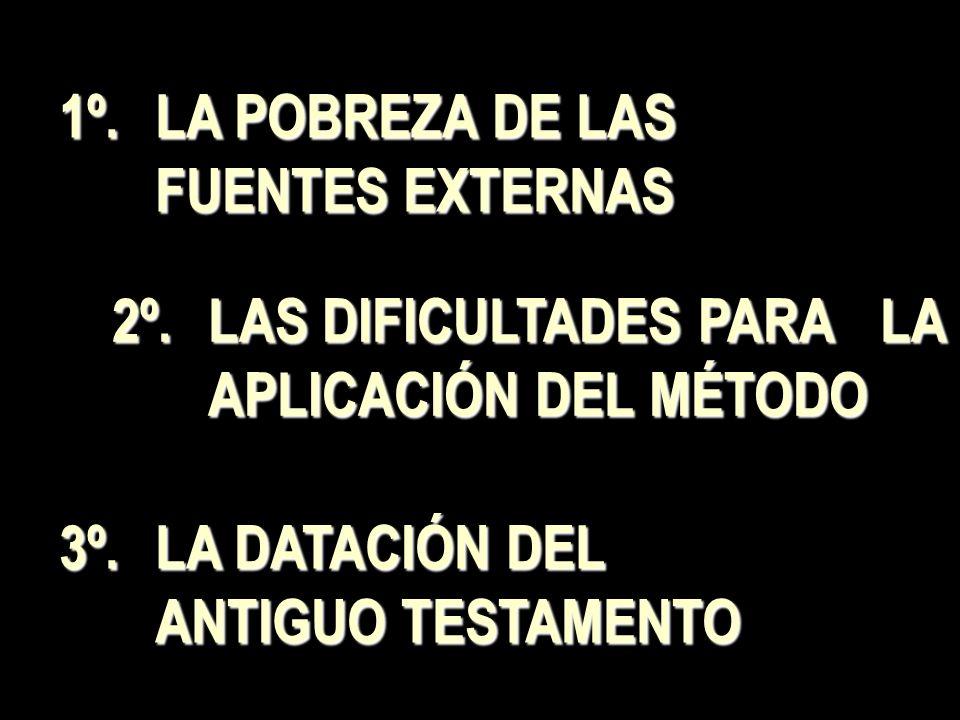 1º.LA POBREZA DE LAS FUENTES EXTERNAS 2º.LAS DIFICULTADES PARA LA APLICACIÓN DEL MÉTODO 3º.LA DATACIÓN DEL ANTIGUO TESTAMENTO