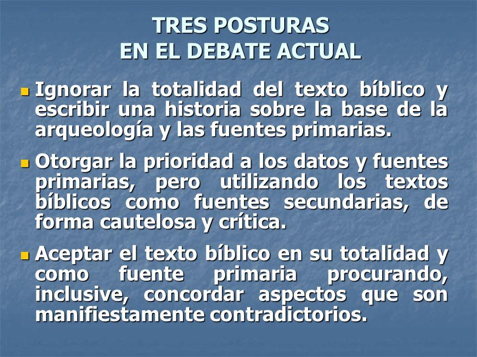 TRES POSTURAS EN EL DEBATE ACTUAL Ignorar la totalidad del texto bíblico y escribir una historia sobre la base de la arqueología y las fuentes primari