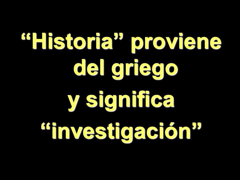 Historia proviene del griego y significa investigación