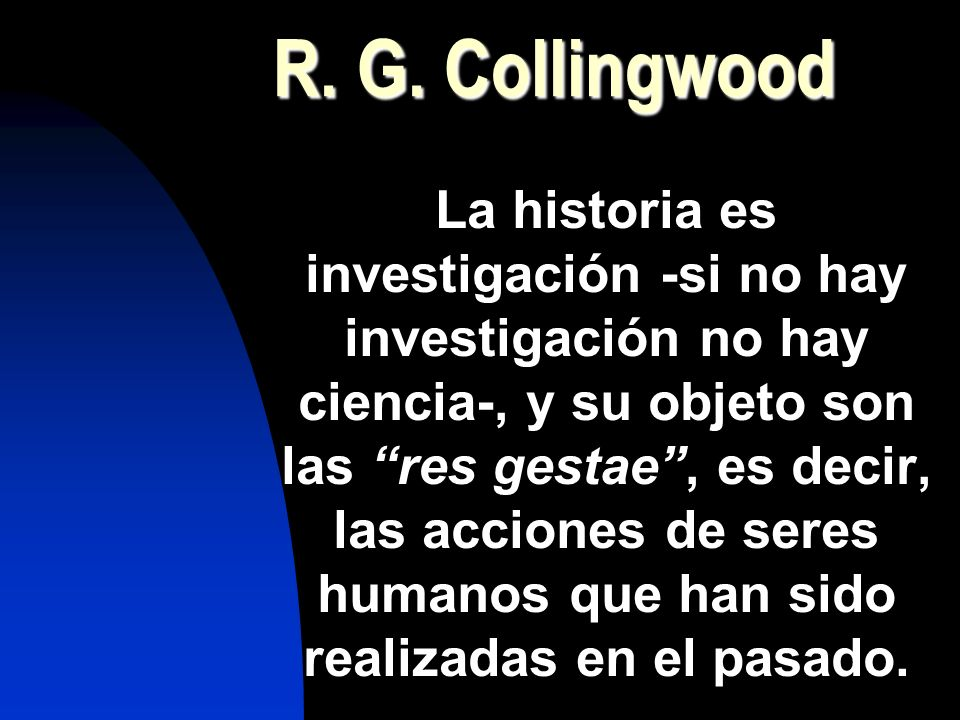 R. G. Collingwood La historia es investigación -si no hay investigación no hay ciencia-, y su objeto son las res gestae, es decir, las acciones de ser