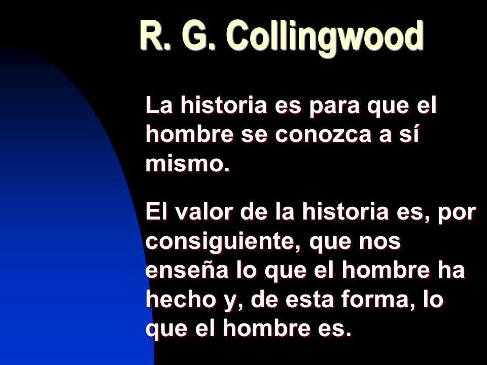 R. G. Collingwood La historia es para que el hombre se conozca a sí mismo. El valor de la historia es, por consiguiente, que nos enseña lo que el homb
