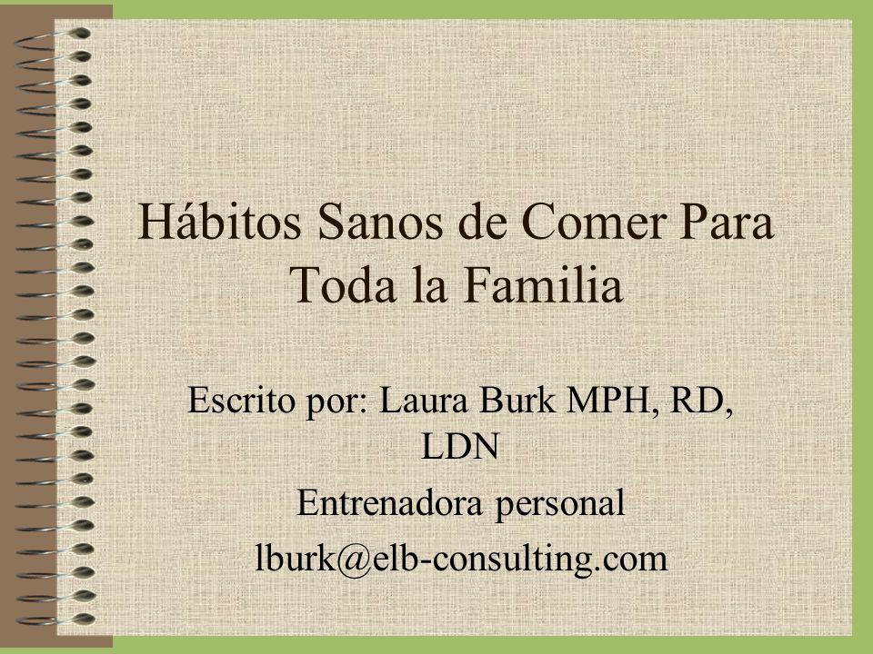 Hábitos Sanos de Comer Para Toda la Familia Escrito por: Laura Burk MPH, RD, LDN Entrenadora personal lburk@elb-consulting.com