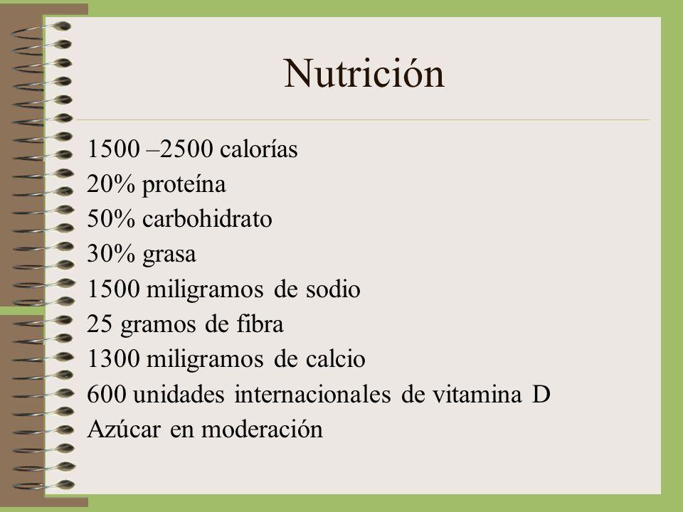 Nutrición 1500 –2500 calorías 20% proteína 50% carbohidrato 30% grasa 1500 miligramos de sodio 25 gramos de fibra 1300 miligramos de calcio 600 unidad