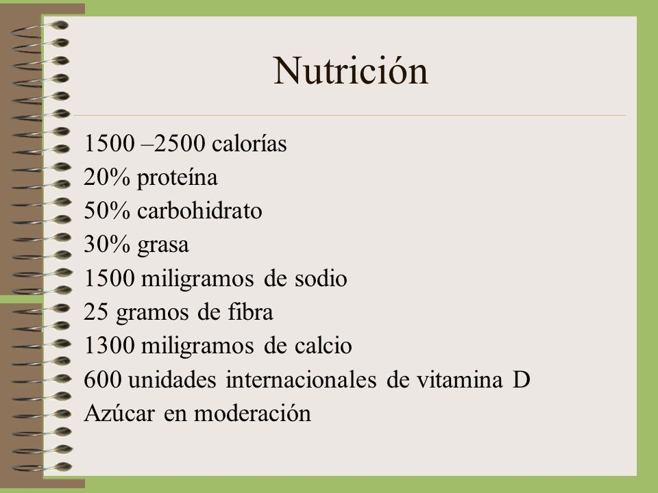 Nutrición 1500 –2500 calorías 20% proteína 50% carbohidrato 30% grasa 1500 miligramos de sodio 25 gramos de fibra 1300 miligramos de calcio 600 unidades internacionales de vitamina D Azúcar en moderación