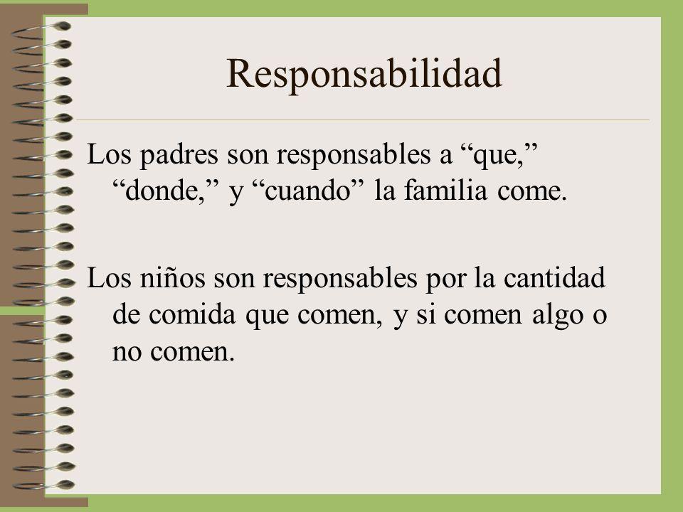 Responsabilidad Los padres son responsables a que,donde, y cuando la familia come. Los niños son responsables por la cantidad de comida que comen, y s