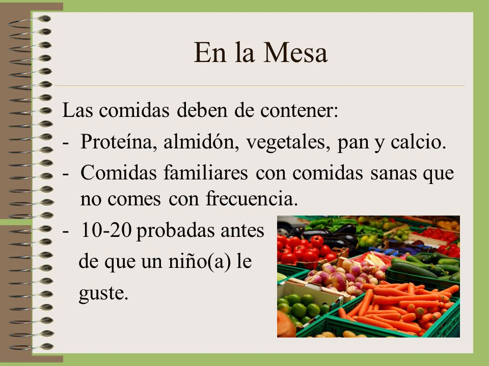 En la Mesa Las comidas deben de contener: -Proteína, almidón, vegetales, pan y calcio.