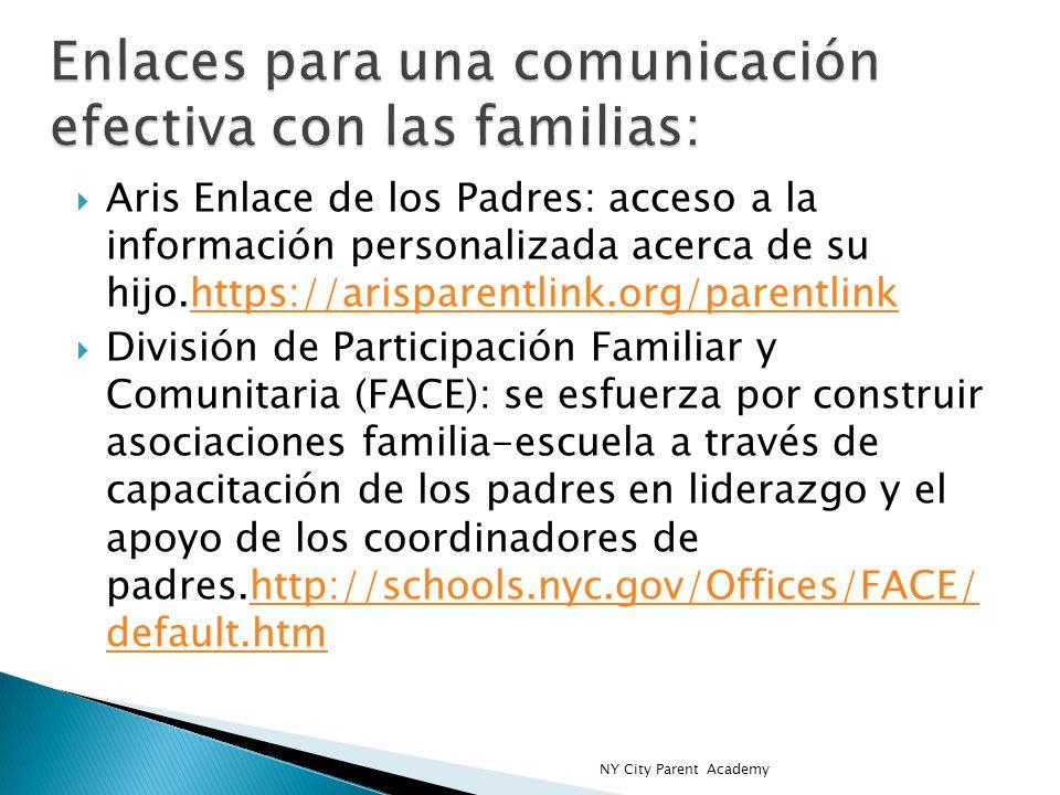 Aris Enlace de los Padres: acceso a la información personalizada acerca de su hijo.https://arisparentlink.org/parentlinkhttps://arisparentlink.org/parentlink División de Participación Familiar y Comunitaria (FACE): se esfuerza por construir asociaciones familia-escuela a través de capacitación de los padres en liderazgo y el apoyo de los coordinadores de padres.http://schools.nyc.gov/Offices/FACE/ default.htmhttp://schools.nyc.gov/Offices/FACE/ default.htm NY City Parent Academy