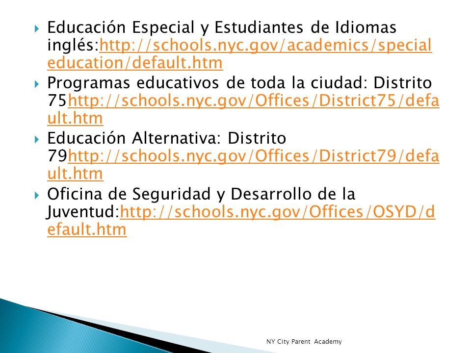 Educación Especial y Estudiantes de Idiomas inglés:http://schools.nyc.gov/academics/special education/default.htmhttp://schools.nyc.gov/academics/special education/default.htm Programas educativos de toda la ciudad: Distrito 75http://schools.nyc.gov/Offices/District75/defa ult.htmhttp://schools.nyc.gov/Offices/District75/defa ult.htm Educación Alternativa: Distrito 79http://schools.nyc.gov/Offices/District79/defa ult.htmhttp://schools.nyc.gov/Offices/District79/defa ult.htm Oficina de Seguridad y Desarrollo de la Juventud:http://schools.nyc.gov/Offices/OSYD/d efault.htmhttp://schools.nyc.gov/Offices/OSYD/d efault.htm NY City Parent Academy