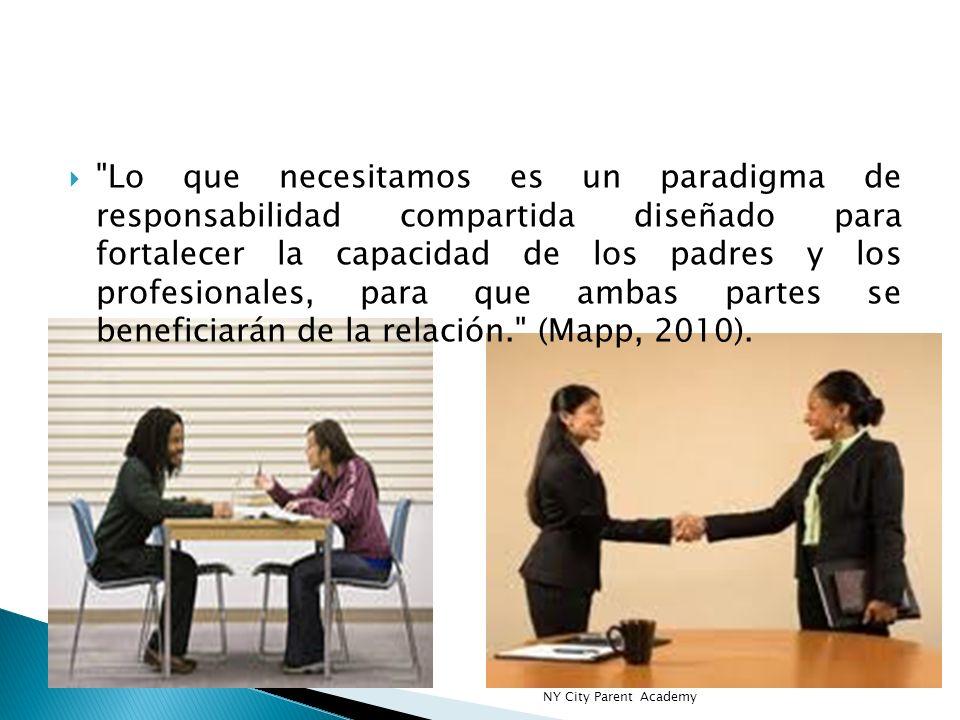 Lo que necesitamos es un paradigma de responsabilidad compartida diseñado para fortalecer la capacidad de los padres y los profesionales, para que ambas partes se beneficiarán de la relación. (Mapp, 2010).