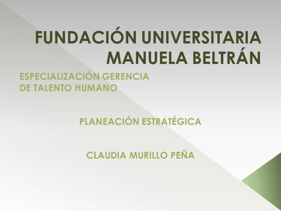 FUNDACIÓN UNIVERSITARIA MANUELA BELTRÁN ESPECIALIZACIÓN GERENCIA DE TALENTO HUMANO PLANEACIÓN ESTRATÉGICA CLAUDIA MURILLO PEÑA
