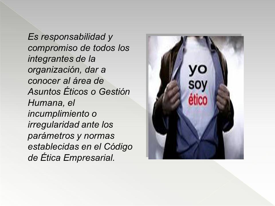Es responsabilidad y compromiso de todos los integrantes de la organización, dar a conocer al área de Asuntos Éticos o Gestión Humana, el incumplimien